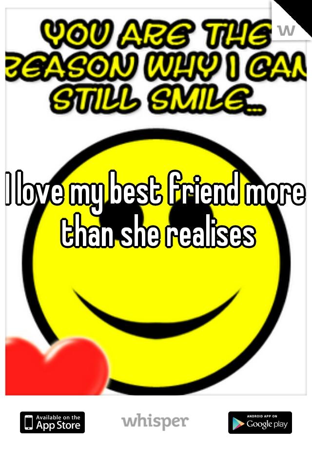 I love my best friend more than she realises