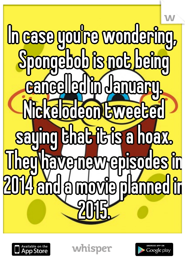 In case you're wondering, Spongebob is not being cancelled in January. Nickelodeon tweeted saying that it is a hoax. They have new episodes in 2014 and a movie planned in 2015.