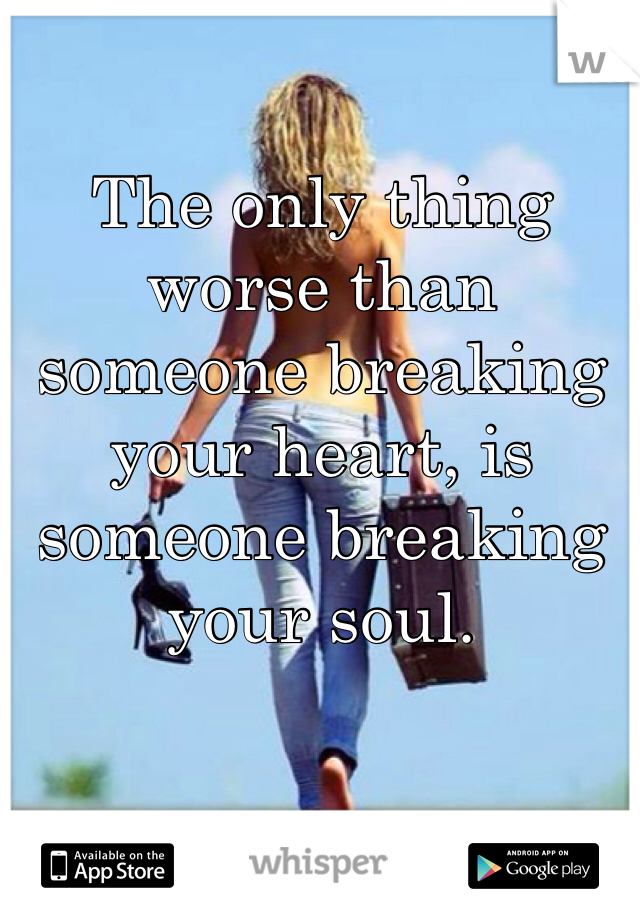 The only thing worse than someone breaking your heart, is someone breaking your soul.
