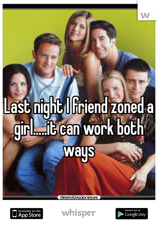 Last night I friend zoned a girl.....it can work both ways