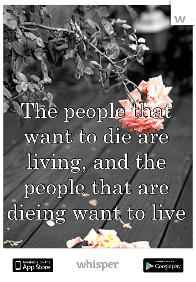 The people that want to die are living, and the people that are dieing want to live