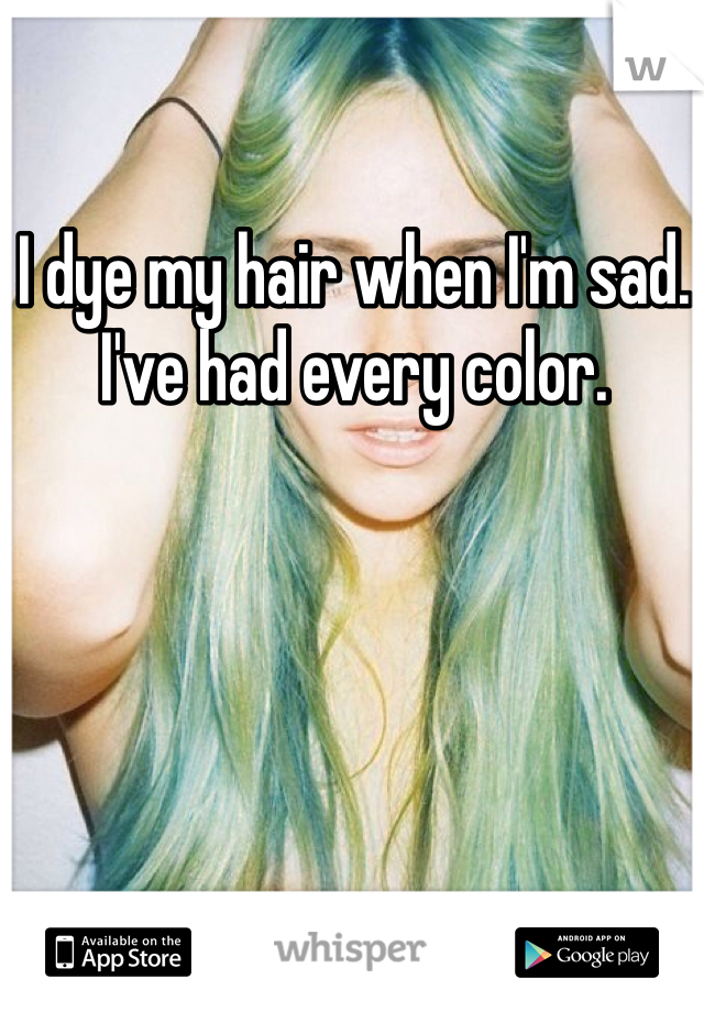 I dye my hair when I'm sad. I've had every color.