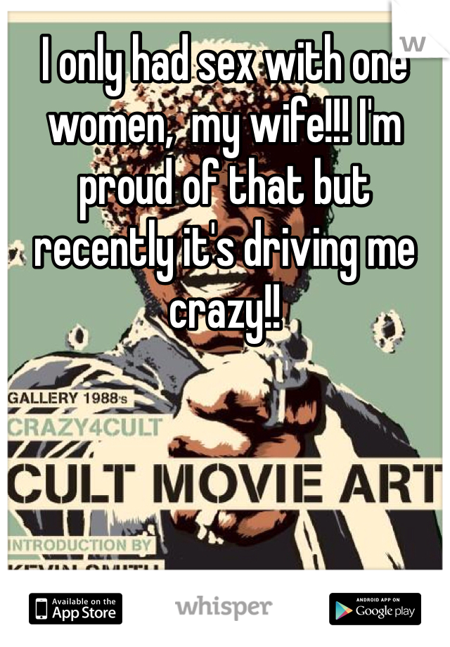 I only had sex with one women,  my wife!!! I'm proud of that but recently it's driving me crazy!!