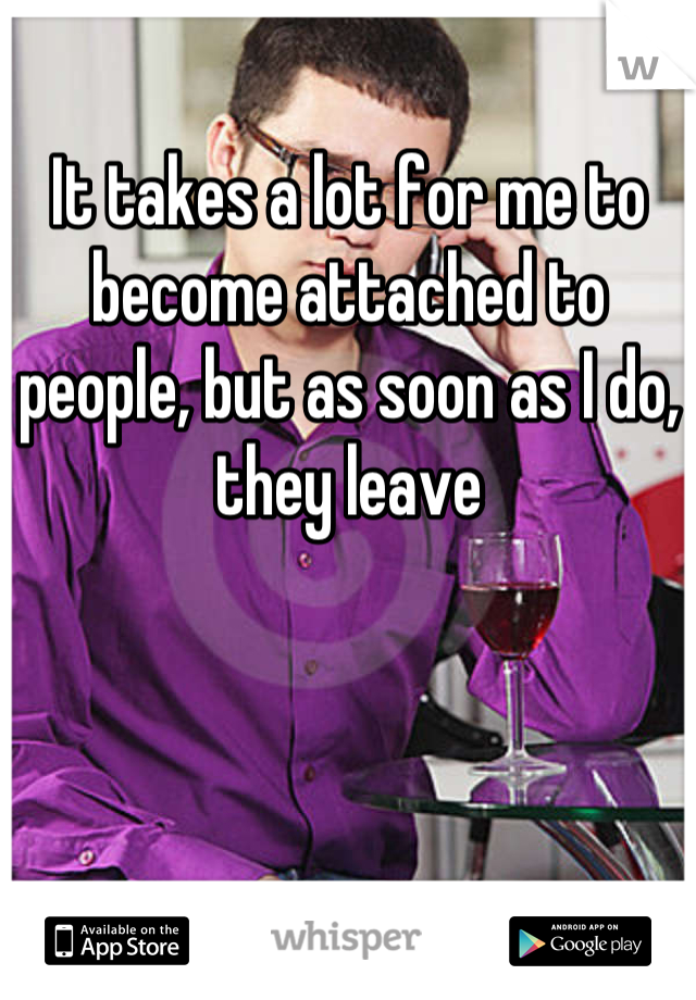 It takes a lot for me to become attached to people, but as soon as I do, they leave