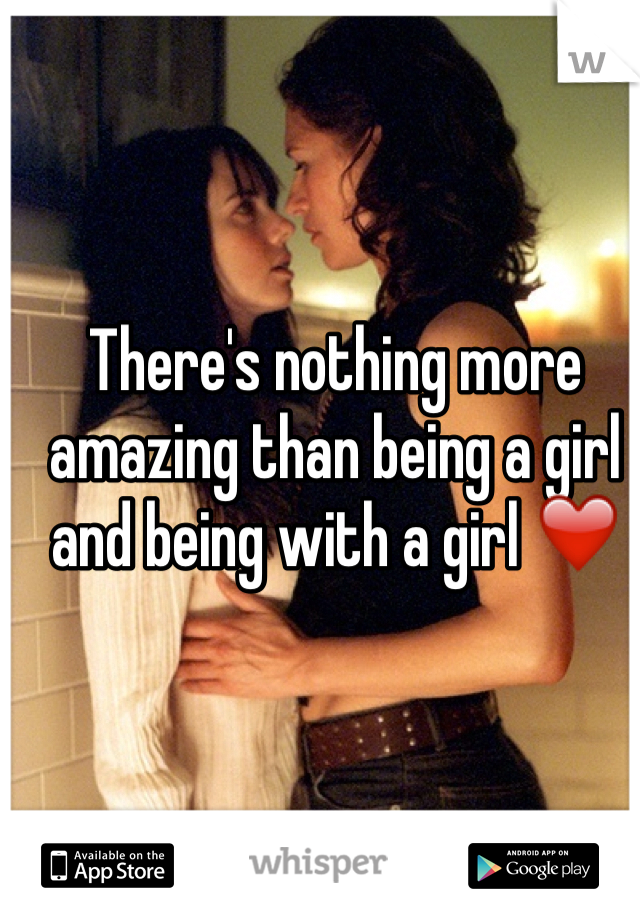 There's nothing more amazing than being a girl and being with a girl ❤️