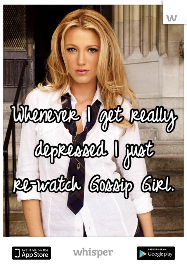 Whenever I get really depressed I just  re-watch Gossip Girl.