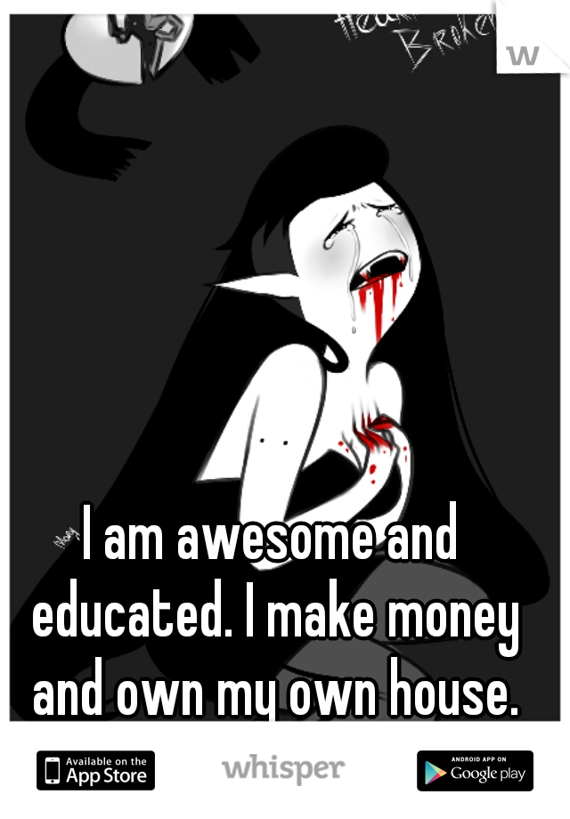 I am awesome and educated. I make money and own my own house. why can't I find love?? </3