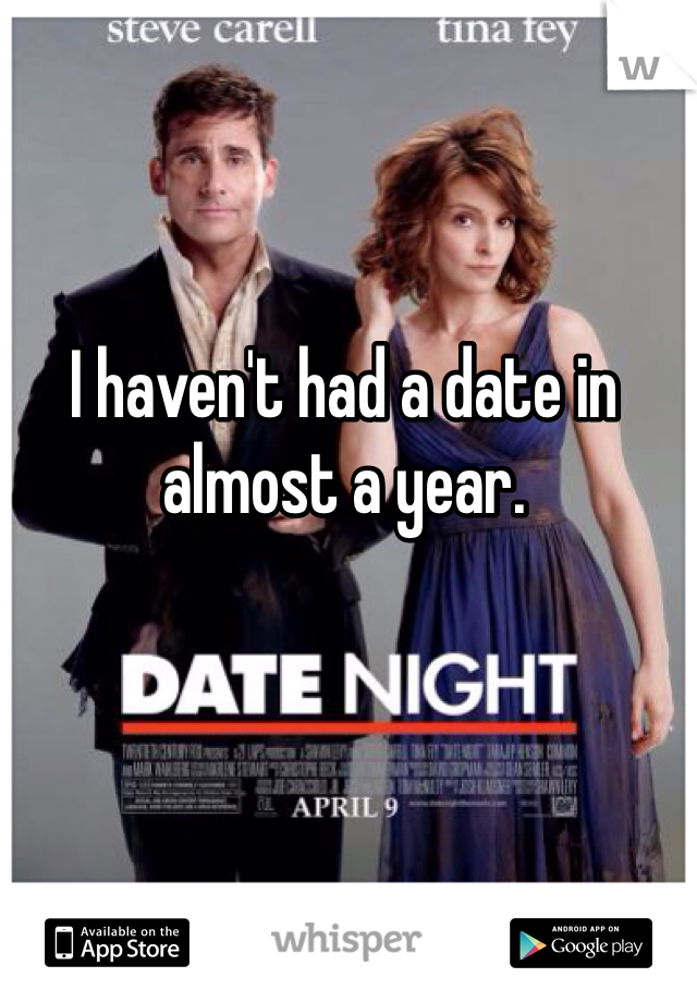 I haven't had a date in almost a year.