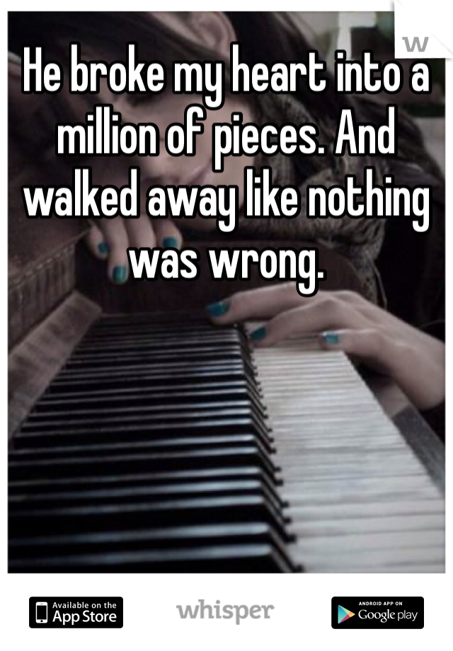 He broke my heart into a million of pieces. And walked away like nothing was wrong.