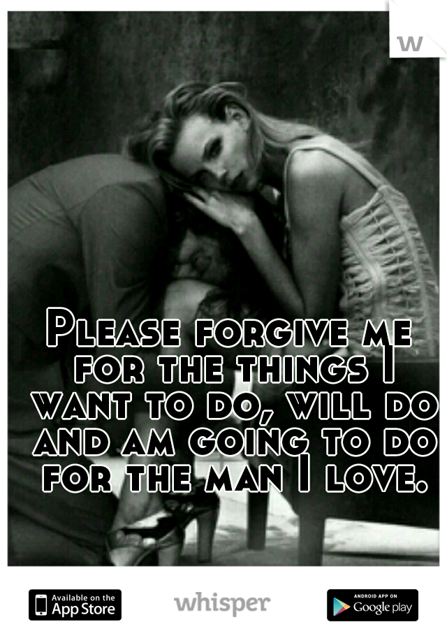 Please forgive me for the things I want to do, will do and am going to do for the man I love.