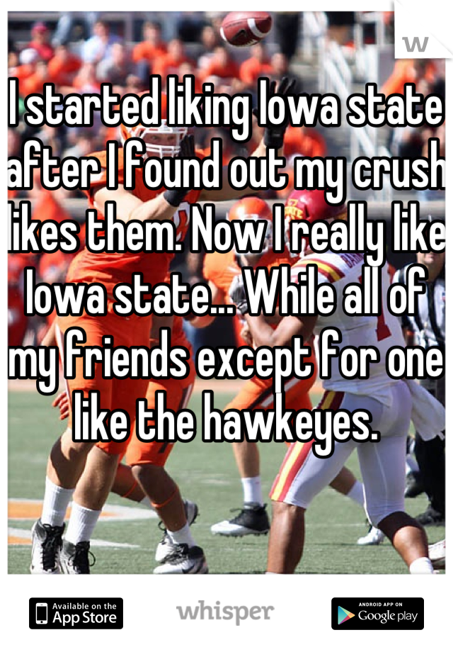 I started liking Iowa state after I found out my crush likes them. Now I really like Iowa state... While all of my friends except for one like the hawkeyes.