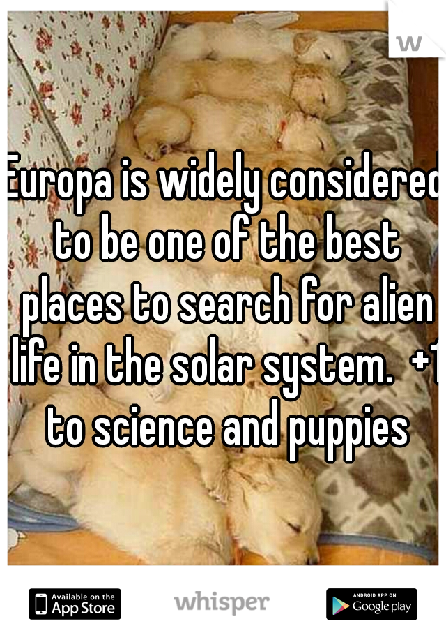 Europa is widely considered to be one of the best places to search for alien life in the solar system.  +1 to science and puppies
