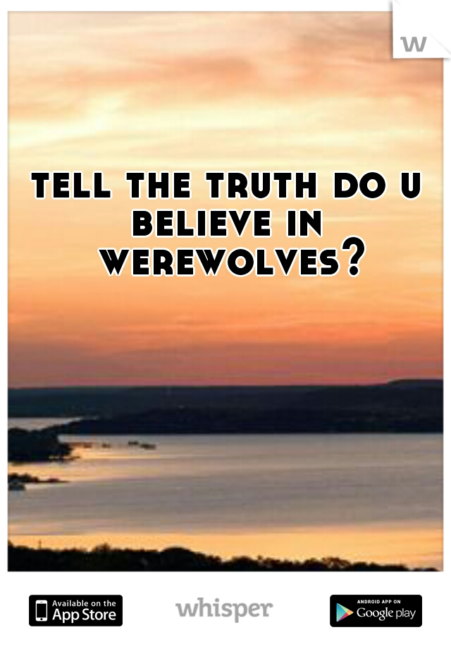 tell the truth do u believe in  werewolves?