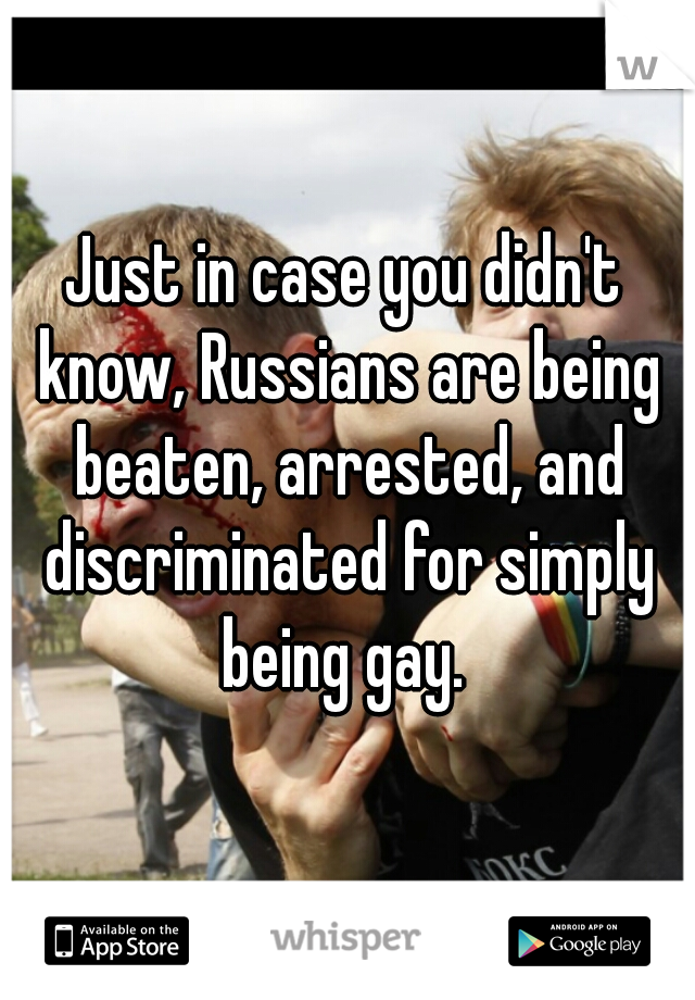 Just in case you didn't know, Russians are being beaten, arrested, and discriminated for simply being gay.