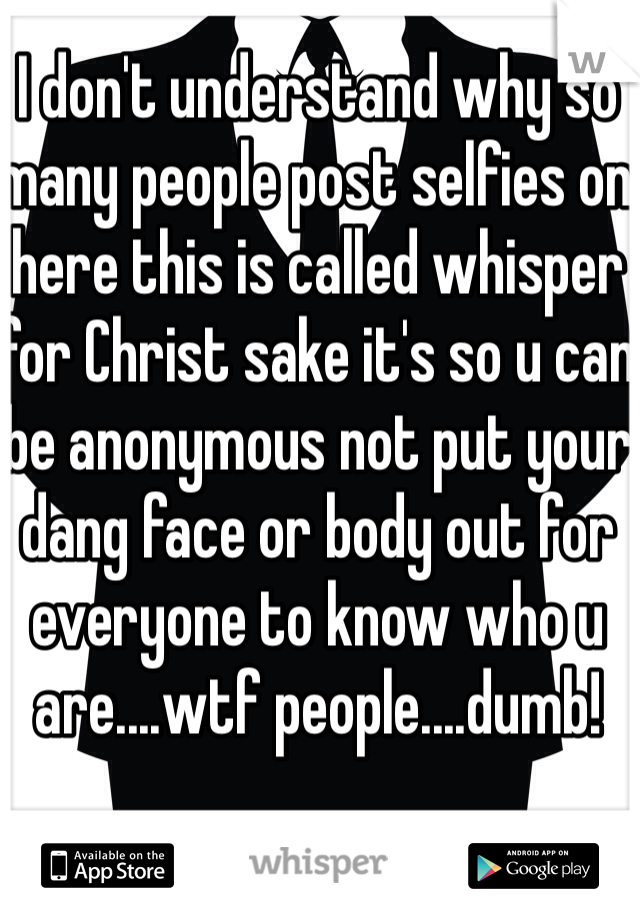 I don't understand why so many people post selfies on here this is called whisper for Christ sake it's so u can be anonymous not put your dang face or body out for everyone to know who u are....wtf people....dumb!