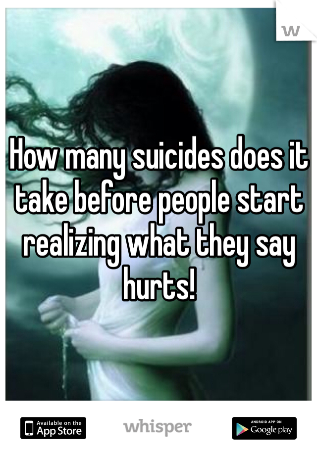 How many suicides does it take before people start realizing what they say hurts!