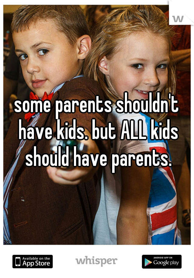 some parents shouldn't have kids. but ALL kids should have parents.