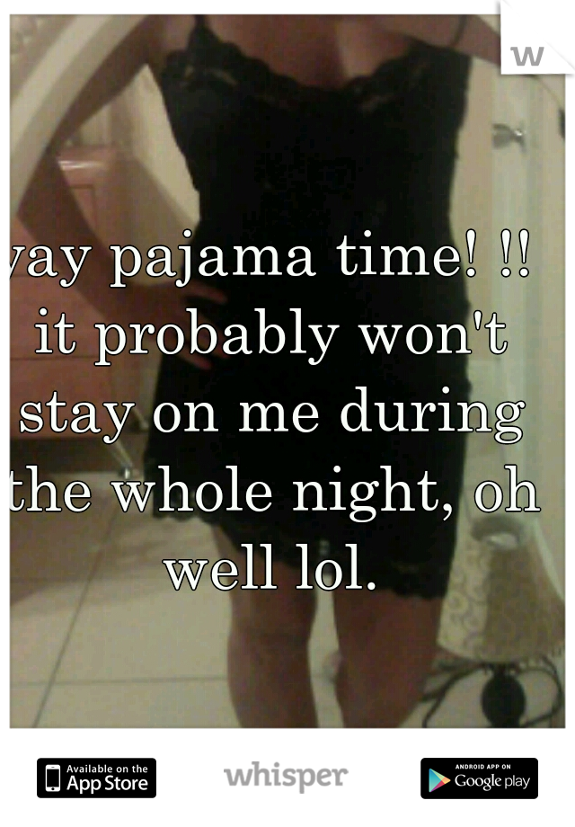 yay pajama time! !! it probably won't stay on me during the whole night, oh well lol.