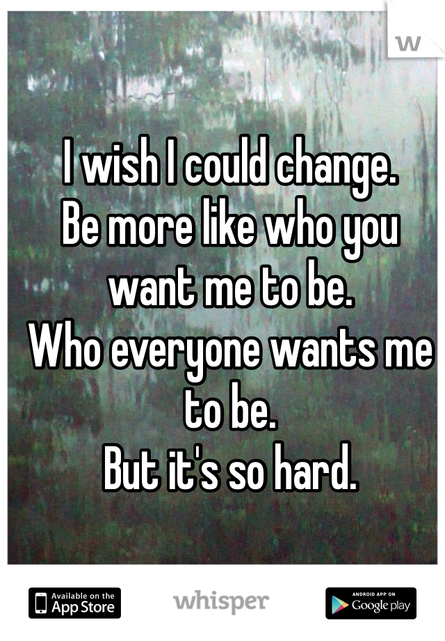 I wish I could change. Be more like who you want me to be. Who everyone wants me to be.  But it's so hard.