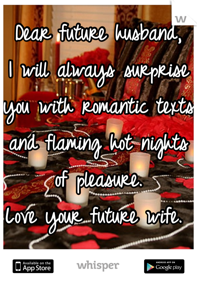 Dear future husband,  I will always surprise you with romantic texts and flaming hot nights of pleasure.  Love your future wife.