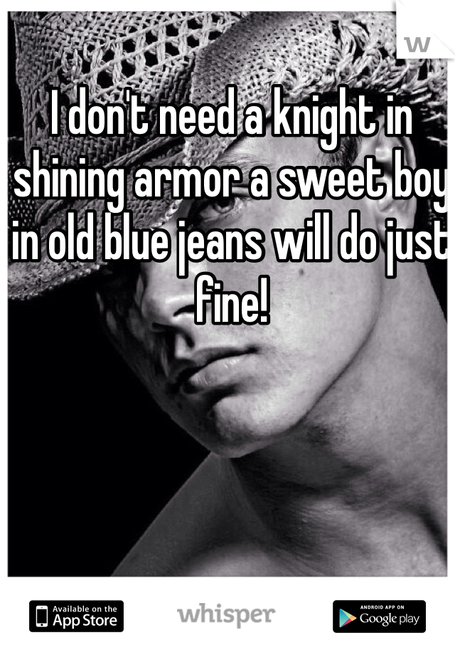 I don't need a knight in shining armor a sweet boy in old blue jeans will do just fine!