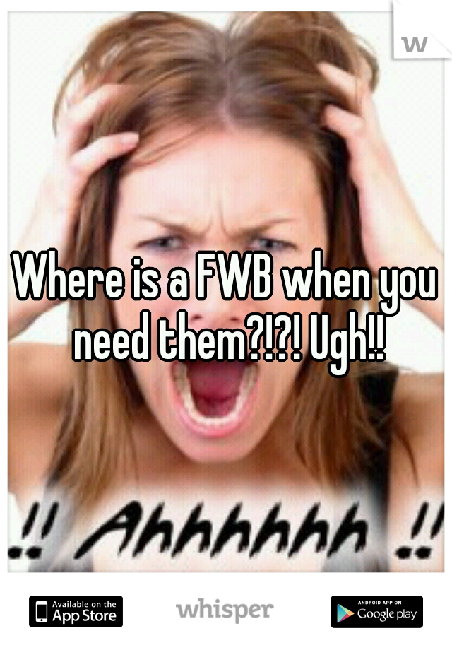 Where is a FWB when you need them?!?! Ugh!!