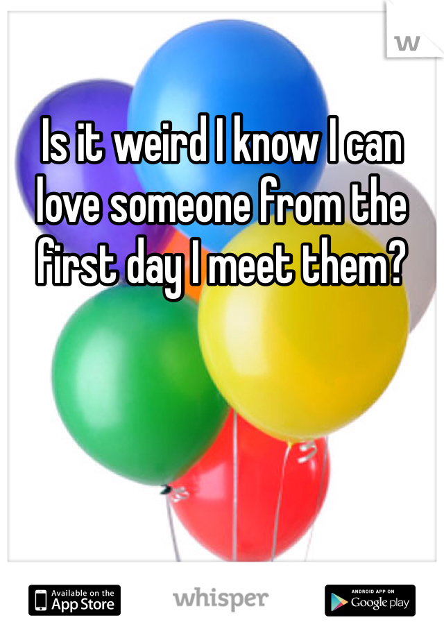 Is it weird I know I can love someone from the first day I meet them?