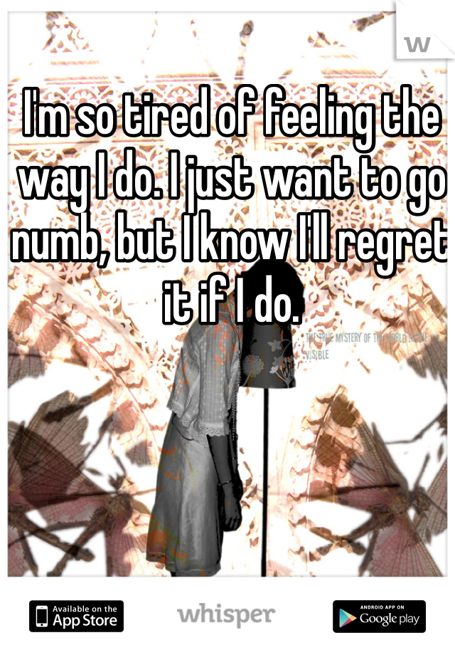 I'm so tired of feeling the way I do. I just want to go numb, but I know I'll regret it if I do.