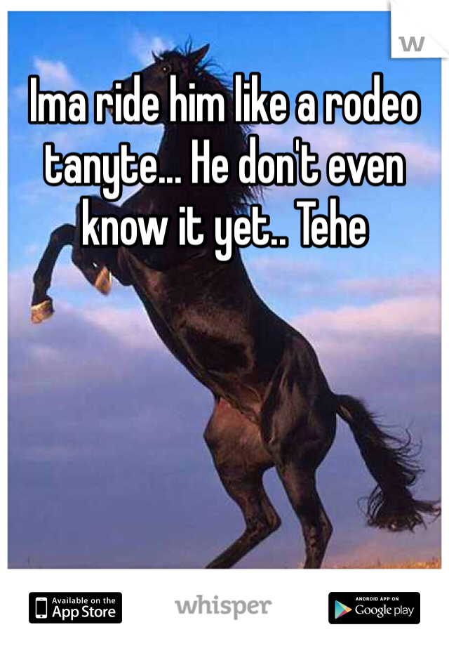 Ima ride him like a rodeo tanyte... He don't even know it yet.. Tehe
