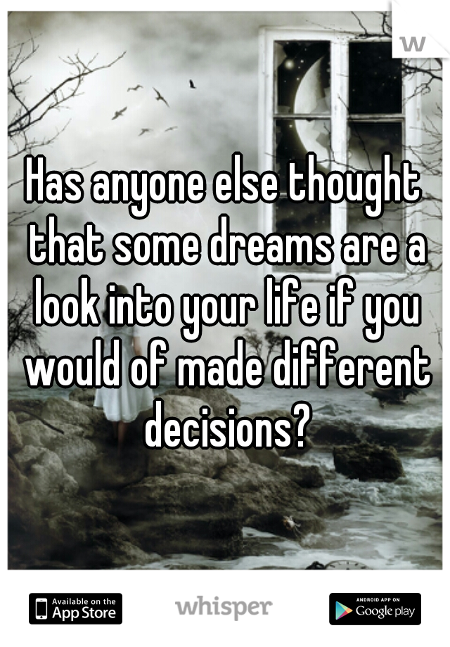 Has anyone else thought that some dreams are a look into your life if you would of made different decisions?