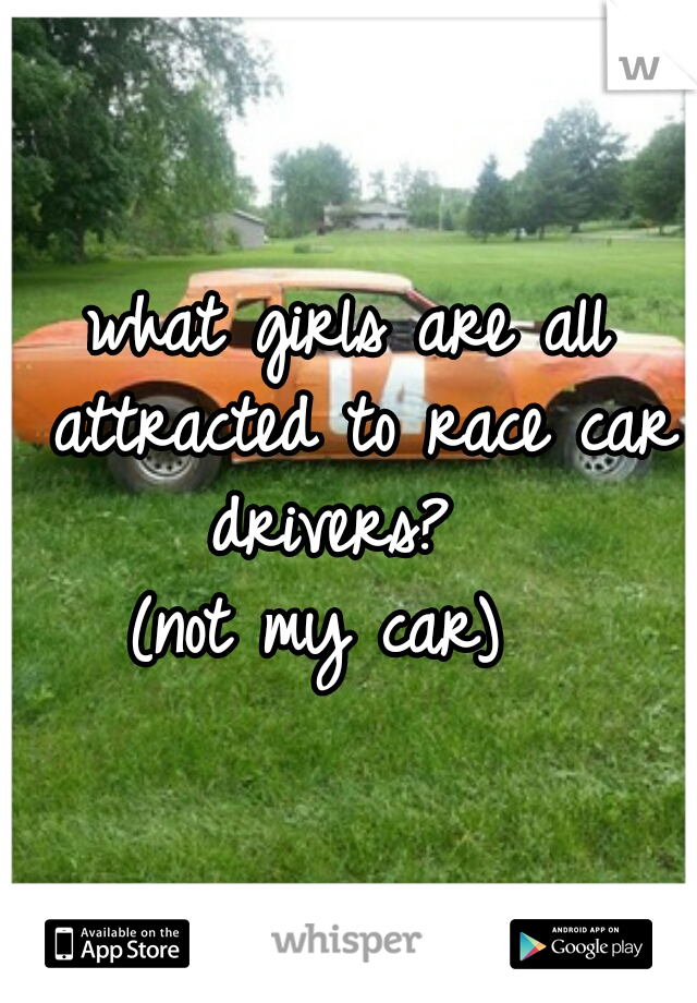 what girls are all attracted to race car drivers?         (not my car)