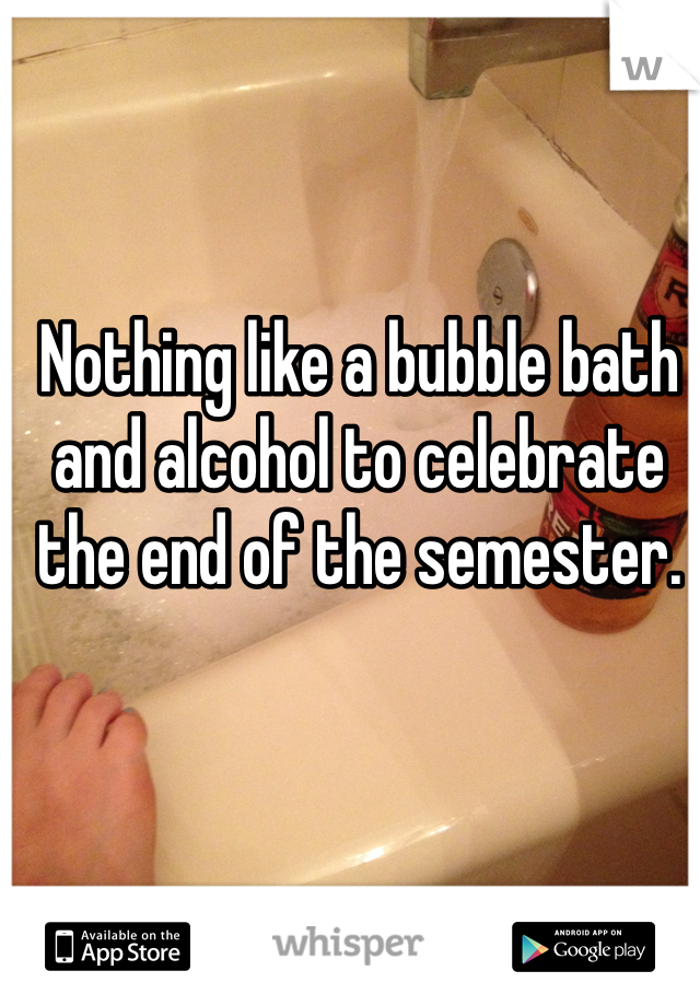 Nothing like a bubble bath and alcohol to celebrate the end of the semester.