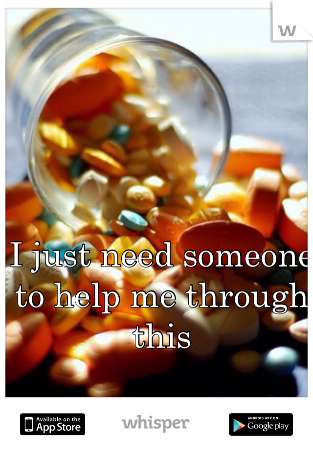 I just need someone to help me through this