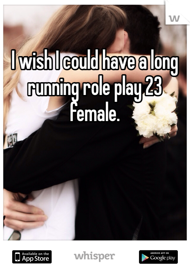 I wish I could have a long running role play 23 female.