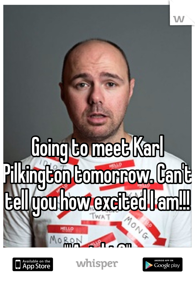 "Going to meet Karl Pilkington tomorrow. Can't tell you how excited I am!!!  ""'Aright?"""