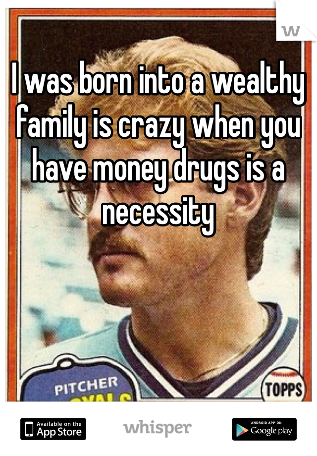 I was born into a wealthy family is crazy when you have money drugs is a necessity