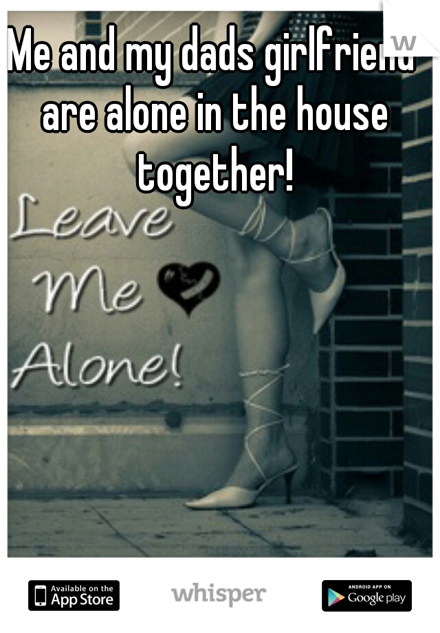 Me and my dads girlfriend are alone in the house together!