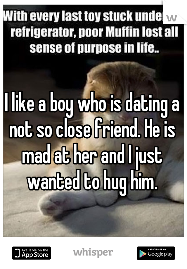 I like a boy who is dating a not so close friend. He is mad at her and I just wanted to hug him.