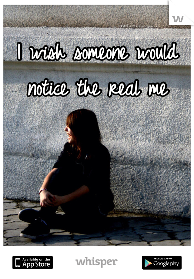 I wish someone would notice the real me