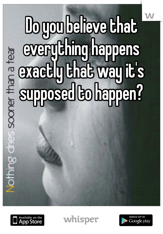 Do you believe that everything happens exactly that way it's supposed to happen?