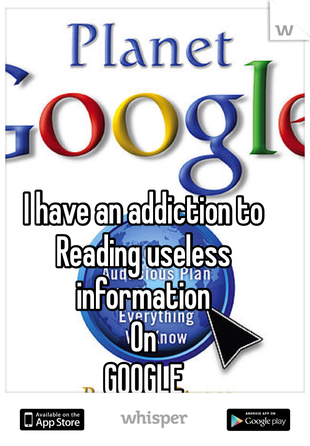 I have an addiction to  Reading useless information On  GOOGLE