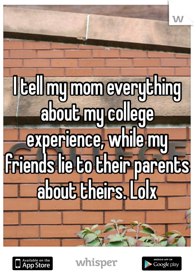 I tell my mom everything about my college experience, while my friends lie to their parents about theirs. Lolx