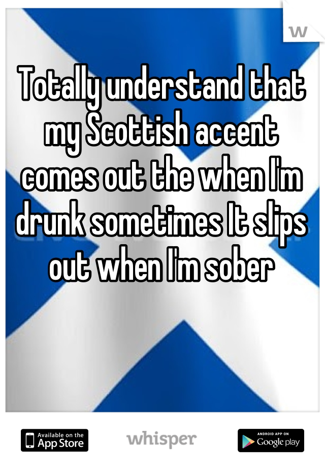 Totally understand that my Scottish accent comes out the when I'm drunk sometimes It slips out when I'm sober
