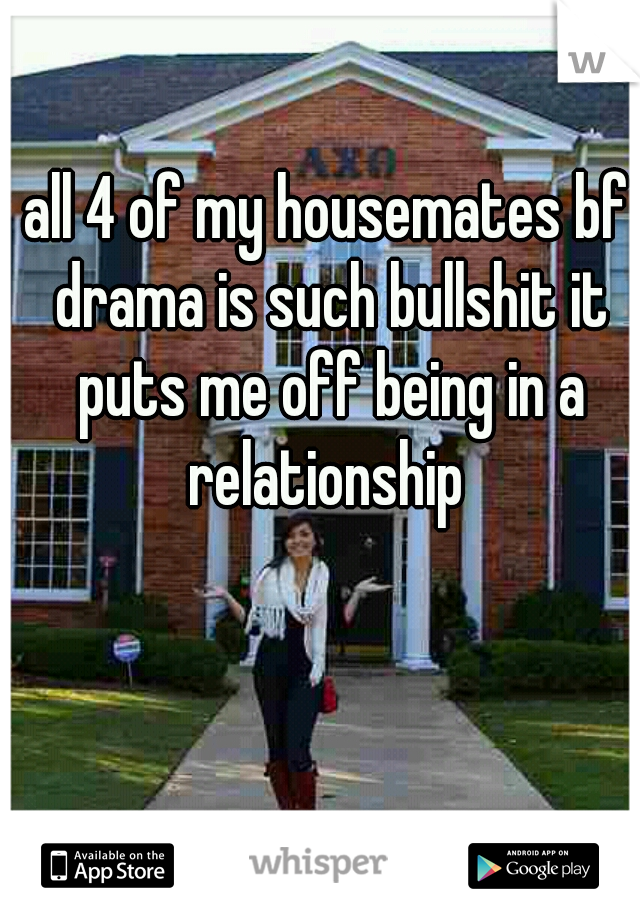 all 4 of my housemates bf drama is such bullshit it puts me off being in a relationship