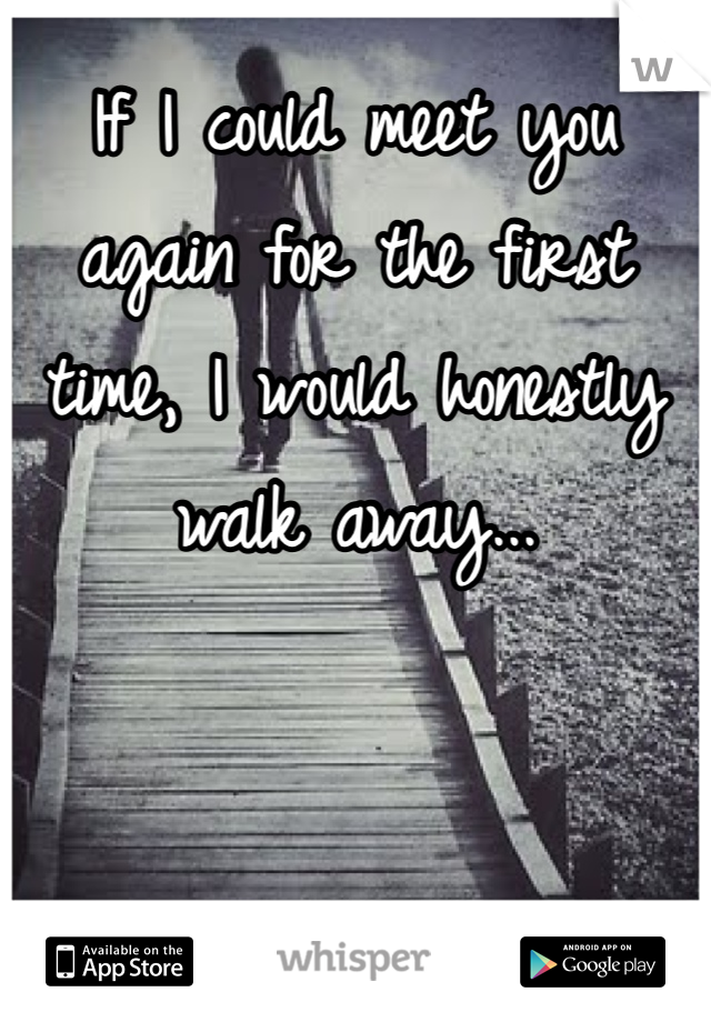If I could meet you again for the first time, I would honestly walk away...