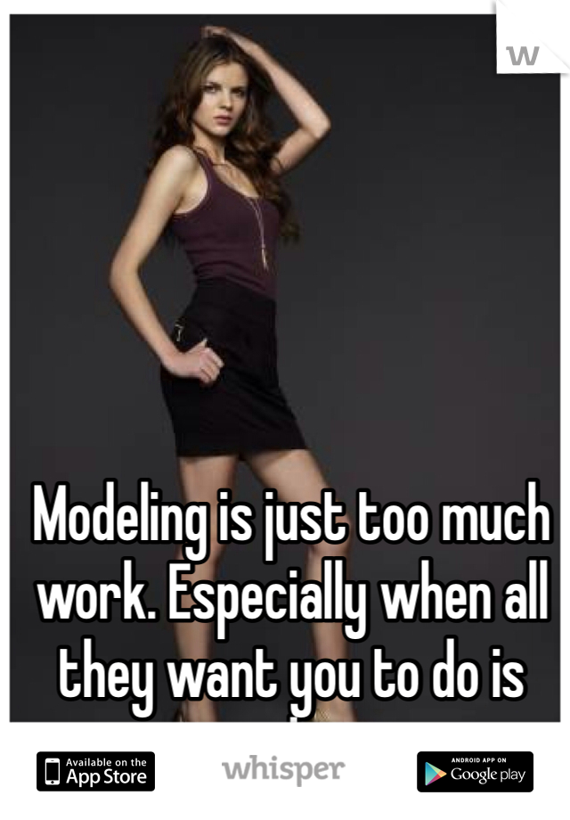 Modeling is just too much work. Especially when all they want you to do is nudes.