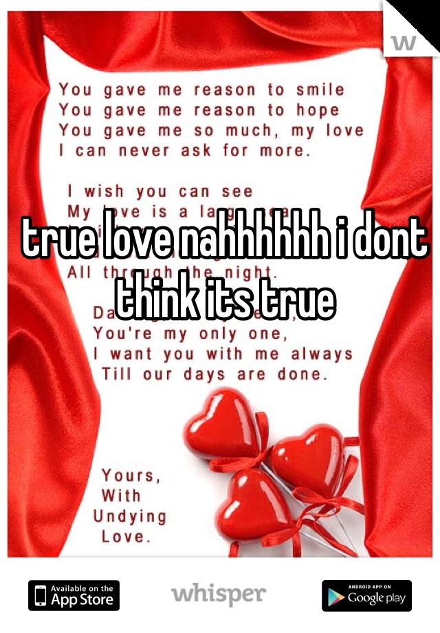 true love nahhhhhh i dont think its true
