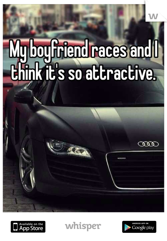 My boyfriend races and I think it's so attractive.