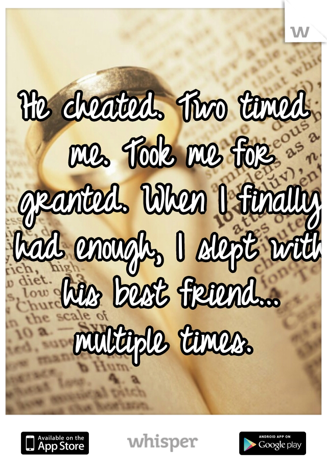 He cheated. Two timed me. Took me for granted. When I finally had enough, I slept with his best friend... multiple times.