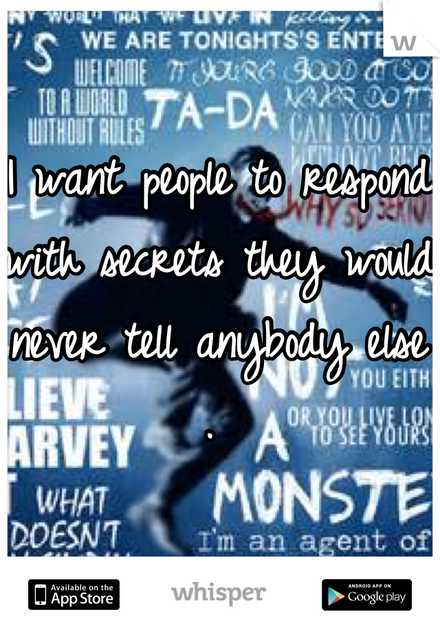 I want people to respond with secrets they would never tell anybody else .
